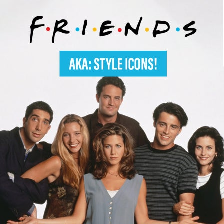 Friends: AKA Style Icons